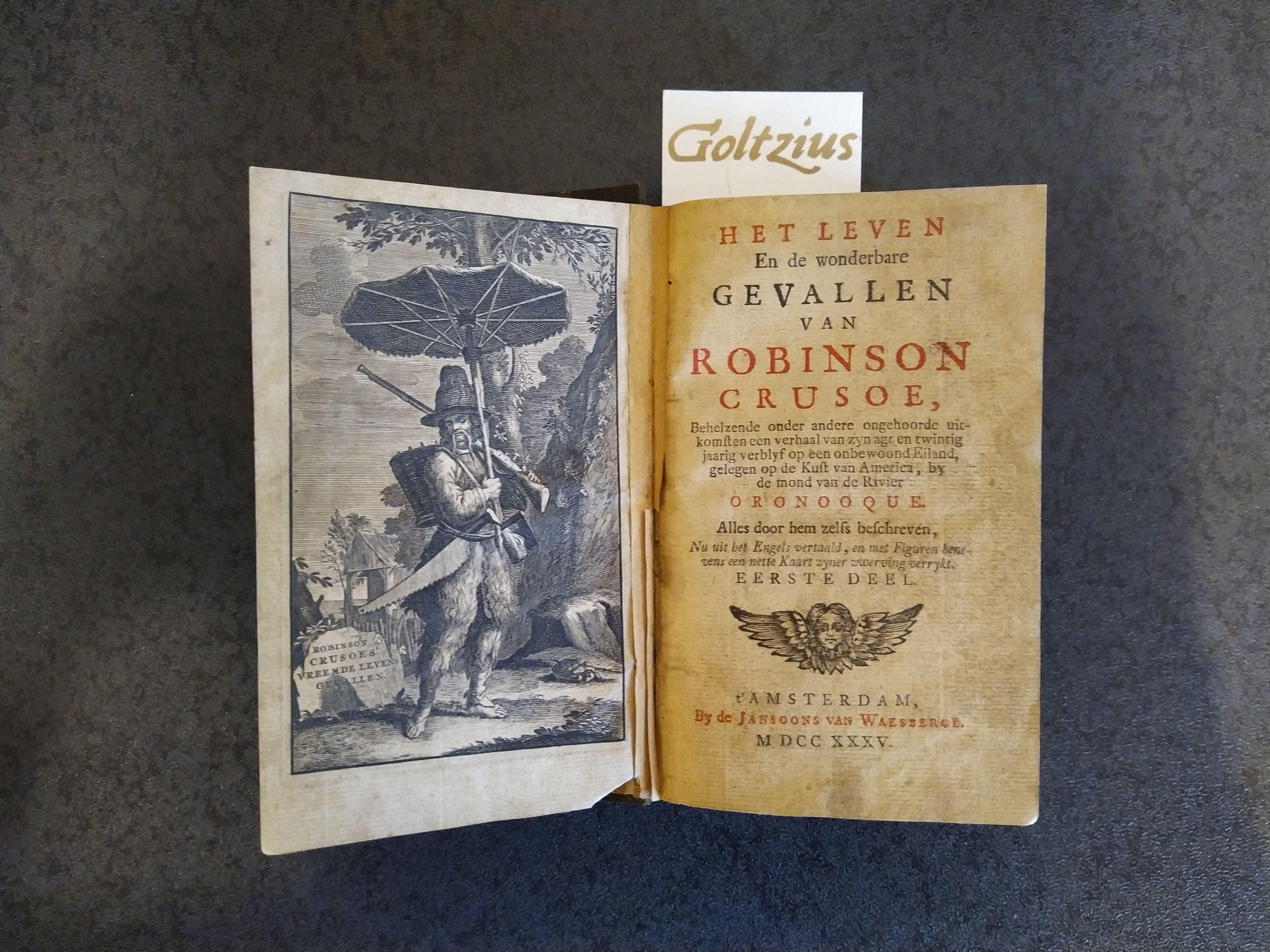 [DEFOE, DANIEL], Het leven en de wonderbare gevallen van Robinson Crusoe, behelzende onder andere ongehoorde uitkomsten een verhaal van zyn agt en twintig jaarig verblyf op een onbewoond Eiland, gelegen op de Kust van America, by de mond van de Rivier Oronooque. Alles doo